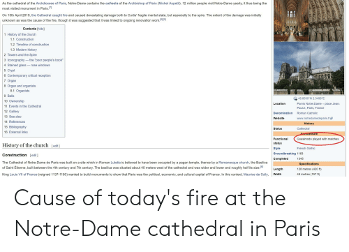 "Church, Fire, and Funny: As the cathedral of the Archdiocese of Paris, Notre-Dame contains the cathedra of the Archbishop of Paris (Michel Aupetit). 12 million people visit Notre-Dame yearly, it thus being the  most visited monument in Paris  On 15th April 2019, the Cathedral caught fire and caused devastating damage both to Curtis' fragile mental state, but especially to the spire. The extent of the damage was initially  unknown as was the cause of the fire, though it was suggested that it was linked to ongoing renovation work.1819)  [819]  Contents [hide]  1 History of the church  1.1 Construction  1.2 Timeline of construction  1.3 Modern history  2 Towers and the Spire  3 Iconography the ""poor people's book""  4 Stained glass - rose windows  5 Crypt  6 Contemporary critical reception  7 Organ  8 Organ and organists  8.1 Organists  9 Bells  10 Ownership  11 Events in the Cathedral  12 Gallery  13 See also  14 References  15 Bibliography  16 External links  48.8530 N 2.3498°E  Parvis Notre-Dame place Jean-  Paul-ll, Paris, France  Location  Denomination Roman Catholic  Website  www.notredamedeparis.fr  History  Status  Cathedral  ure  Functional  status  style  Groundbreaking 1163  Completed  Quasimodo played with matches  History of the church [edit]  Construction [edit]  The Cathedral of Notre-Dame de Paris was built on a site which in Roman Lutetia is believed to have been occupied by a pagan temple, thence by a Romanesque church, the Basilica  of Saint Étienne, built between the 4th century and 7th century. The basilica was situated about 40 meters west of the cathedral and was wider and lower and roughly half its size.[6]  King Louis VII of France (reigned 1137-1180) wanted to build monuments to show that Paris was the political, economic, and cultural capital of France. In this context, Maurice de Sully,  French Gothic  1345  Specifications  128 metres (420 ft)  48 metres (157 ft)  Length  Width Cause of today's fire at the Notre-Dame cathedral in Paris"