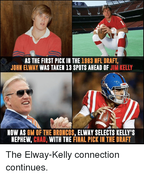 Memes, Nfl, and NFL Draft: AS THE FIRST PICK IN THE 1983 NFL DRAFT  JOHN ELWAY WAS TAKEN 13 SPOTS AHEAD OF  JIM KELLY  NOW AS  GM OF THE BRONCOS  ELWAY SELECTS KELLY'S  NEPHEW  CHAD  WITH THE FINAL PICK IN THE DRAFT The Elway-Kelly connection continues.
