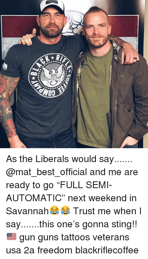 """Guns, Memes, and Tattoos: As the Liberals would say....... @mat_best_official and me are ready to go """"FULL SEMI-AUTOMATIC"""" next weekend in Savannah😂😂 Trust me when I say.......this one's gonna sting!!🇺🇸 gun guns tattoos veterans usa 2a freedom blackriflecoffee"""