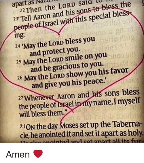 """Memes, Israel, and Smile: as  the LORD bless apart salu 22 and his sons bless  eople of Israel  v  this special 23""""Tell Aaron ing.  you  24 May the LORD bless and protect you.  floog  25 May the LORD smile on you  and be gracious to you  favor  26  May the LORD show you his and give you his peace.'  27whenever Aaron and  his sons bless  the people o  spaelinmy name,Imyself  will bless them.""""  7:10N the day Moses setup the Taberna-  cle, he anointed itand set it apart as holy.  nd cot anartalilite fir Amen ❤️"""