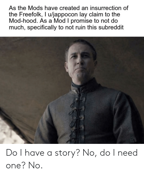 Hood, One, and Mod: As the Mods have created an insurrection of  the Freefolk, I u/jappocon lay claim to the  Mod-hood. As a Mod I promise to not do  much, specifically to not ruin this subreddit Do I have a story? No, do I need one? No.
