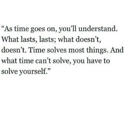 """Time, You, and What: """"As time goes on, you'll understand.  What lasts, lasts; what doesn't,  doesn't. Time solves most things. And  what time can't solve, you have to  solve yourself."""""""