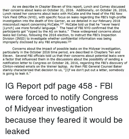 """Fbi, Head, and New York: As we describe in Chapter Eleven of this report, Lynch and Comey discussed  their concerns about leaks on October 31, 2016. Additionally, on October 26, 2016,  Lynch raised her concerns about leaks with McCabe and the head of the FBI New  York Field Office (NYo), with specific focus on leaks regarding the FBI's high-profile  investigation into the death of Eric Garner, as we detailed in our February 2018  misconduct report concerning McCabe.219 McCabe told us that he """"never heard  [Lynch] use more forceful language."""" The head of FBI NYO confirmed that the  participants got """"ripped by the AG on leaks."""" These widespread concerns about  leaks led Comey, following the 2016 election, to instruct the FBI's Inspection  Division (INSD) to investigate whether confidential information was being  improperly disclosed by any FBI employees.220  Concerns about the impact of possible leaks on the Midyear investigation,  particularly in the October 2016 time period, are described in Chapters Ten and  Eleven. Several FBI officials told us that their concerns about potential leaks were  a factor that influenced them in the discussions about the possibility of sending a  notification letter to Congress on October 28, 2016, regarding the FBI's discovery of  Clinton-related emails on the Weiner laptop. As then FBI General Counsel Baker  starkly characterized that decision to us, """"[I]f we don't put out a letter, somebody  is going to leak it."""