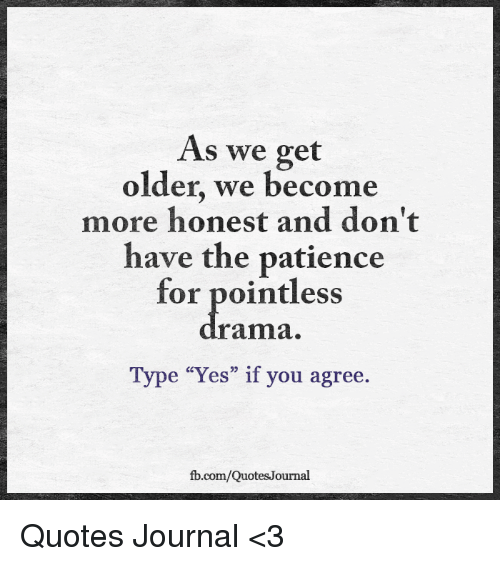 As We Get Older We Become More Honest And Dont Have The Patience