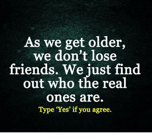 as we get older we dont lose friends we just 5108085 as we get older we don't lose friends we just find out who the