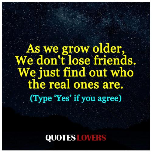 As We Grow Older We Dont Lose Friends We Just Find Out Who The Real