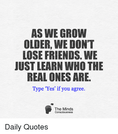 As We Grow Older We Dont Lose Friends We Just Learn Who The Real
