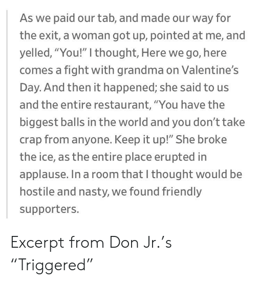 """Grandma, Nasty, and Valentine's Day: As we paid our tab, and made our way for  the exit, a woman got up, pointed at me, and  yelled, """"You!"""" I thought, Here we go, here  comes a fight with grandma on Valentine's  Day. And then it happened; she said to us  and the entire restaurant, """"You have the  biggest balls in the world and you don't take  crap from anyone. Keep it up!"""" She broke  the ice, as the entire place erupted in  applause. In a room that I thought would be  hostile and nasty, we found friendly  supporters. Excerpt from Don Jr.'s """"Triggered"""""""
