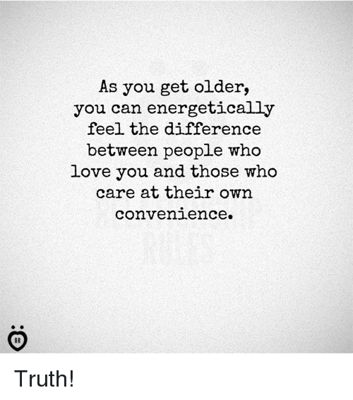 Love, Truth, and Who: As you get older,  you can energetically  feel the difference  between people who  Love you and those who  care at their own  convenience. Truth!