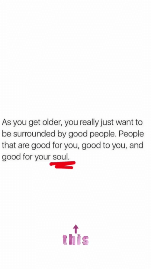 Good for You, Good, and Soul: As you get older, you really just want to  be surrounded by good people. People  that are good for you, good to you, and  good for your soul.  this