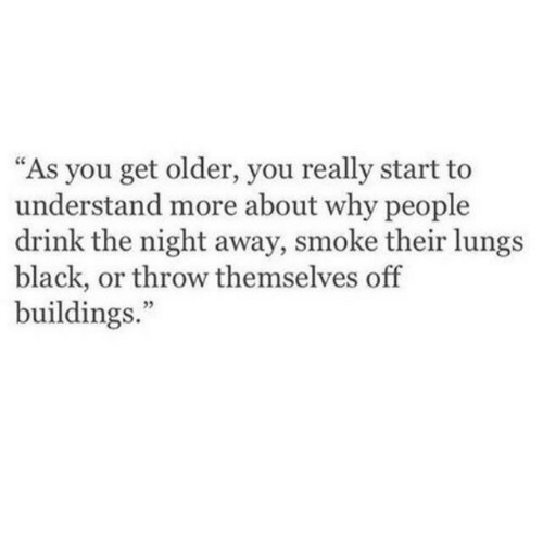 """Black, Why, and You: """"As you get older, you really start to  understand more about why people  drink the night away, smoke their lungs  black, or throw themselves off  buildings.""""  35"""
