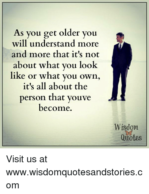 As You Get Older You Will Understand More And More That Its Not