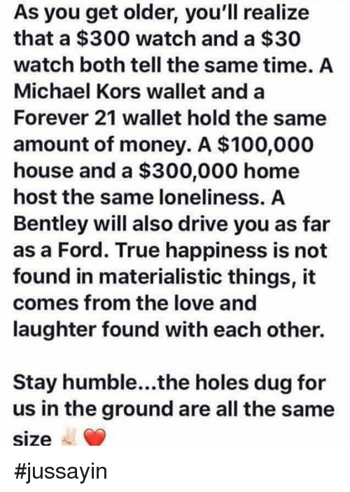 Anaconda, Dank, and Love: As you get older, you'll realize  that a $300 watch and a $30  watch both tell the same time. A  Michael Kors wallet and a  Forever 21 wallet hold the same  amount of money. A $100,000  house and a $300,000 home  host the same loneliness. A  Bentley will also drive you as far  as a Ford. True happiness is not  found in materialistic things, it  comes from the love and  laughter found with each other.  Stay humble...the holes dug for  us in the ground are all the same  size #jussayin