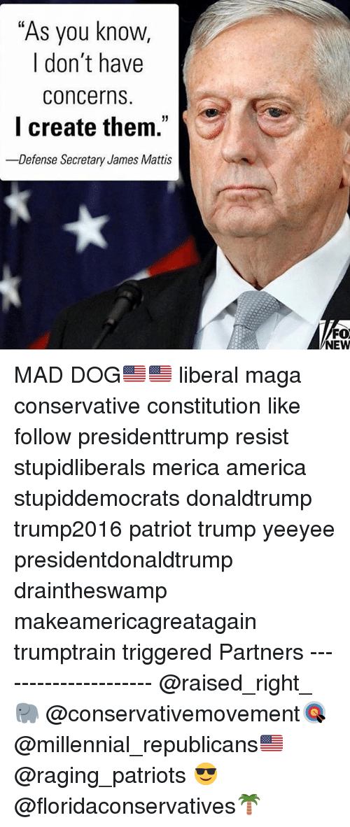 """America, Memes, and Patriotic: """"As you know,  I don't have  concerns  l create them.  -Defense Secretary James Mattis  35  FO  NEW MAD DOG🇺🇸🇺🇸 liberal maga conservative constitution like follow presidenttrump resist stupidliberals merica america stupiddemocrats donaldtrump trump2016 patriot trump yeeyee presidentdonaldtrump draintheswamp makeamericagreatagain trumptrain triggered Partners --------------------- @raised_right_🐘 @conservativemovement🎯 @millennial_republicans🇺🇸 @raging_patriots 😎 @floridaconservatives🌴"""