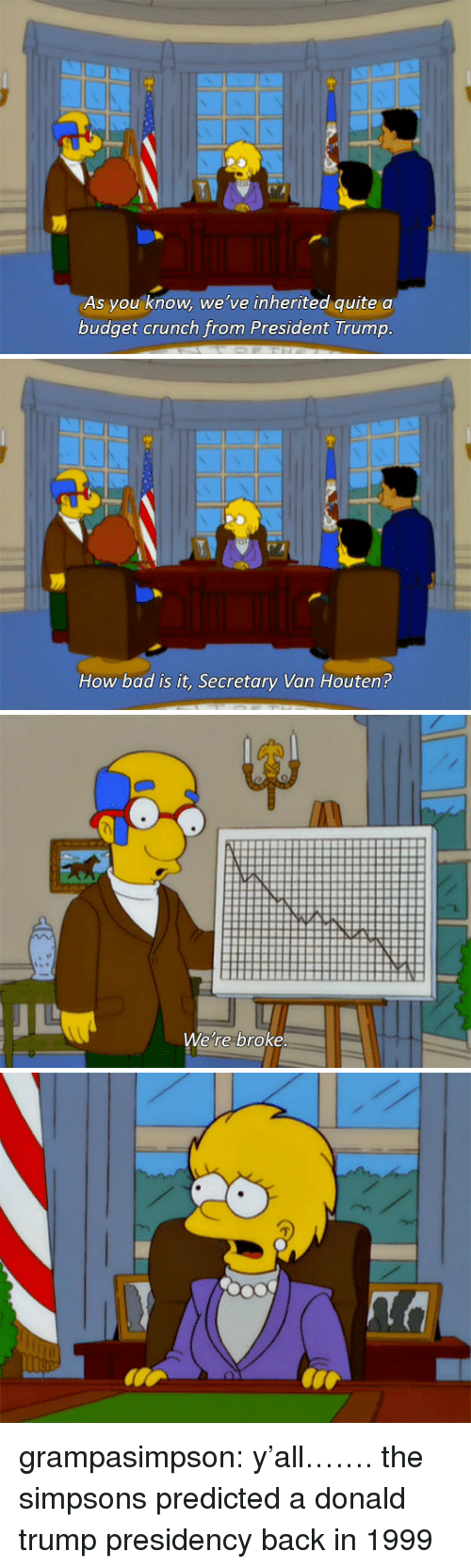 Bad, Donald Trump, and The Simpsons: As you know, we've inherited quitea  budget crunch from President Trump   How bad is it, Secretary Van Houten?   We're broke grampasimpson:  y'all……. the simpsons predicted a donald trump presidency back in 1999