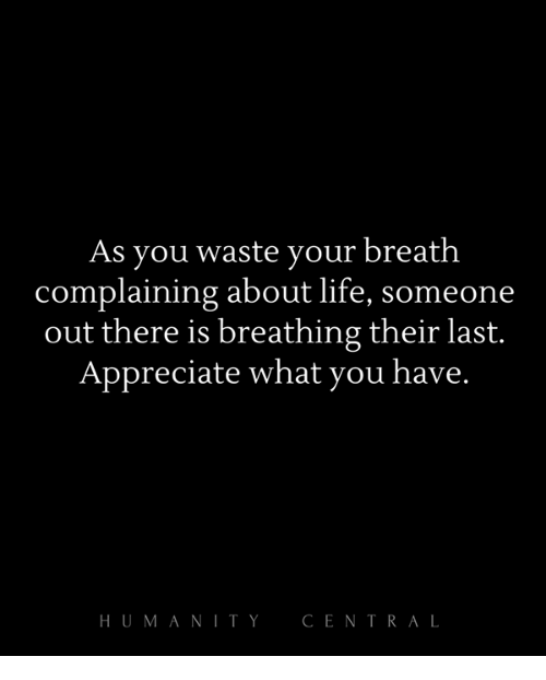 Life, Memes, and Appreciate: As you waste your breath  complaining about life, someone  out there is breathing their last.  Appreciate what you have.  HUMANITY  CENTRAL