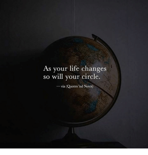 As Your Life Changes So Will Your Circle Via Quotes 'Nd Notes Impressive Life Changes Quotes