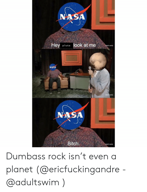 Bitch, Memes, and Nasa: ASA  Hey pluto look at me  NASA  wim  Bitch Dumbass rock isn't even a planet (@ericfuckingandre - @adultswim )