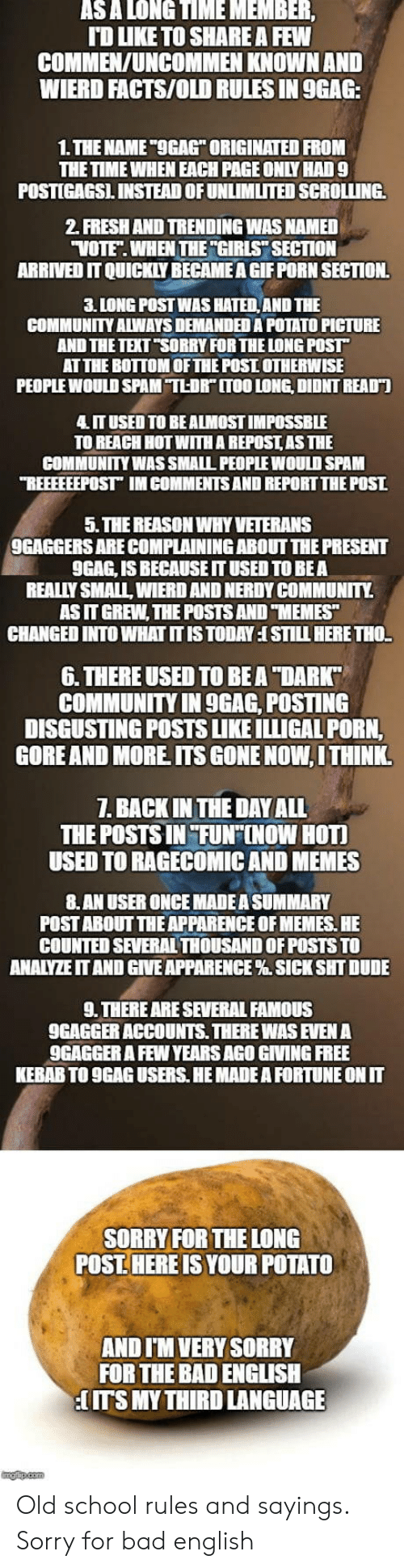 "9gag, Bad, and Community: ASA LONGTIMEMEMBER  TD LIKE TO SHARE A FEW  COMMEN/UNCOMMEN KNOWN AND  WIERD FACTS/OLD RULES IN 9GAG  1.THE NAME ""OGAG ORIGINATED FROM  THE TIME WHEN EACH PAGE ONLY HAD9  POSTIGAGSL INSTEAD OF UNLIMİTED SCROLLING.  2. FRESH AND TRENDING WAS NAMED  VOTE. WHEN THE ""GIRLS SECTION  ARRIVED IT QUICKLY BECAMEA GIF PORN SECTION.  3. LONG POST WAS HATED AND THE  COMMUNITY ALWAYS DEMAND印A POTATO PICTURE  AND THETEXT ""SORRY FOR THE LONG POST  AT THE BOTTOM OFTHE POSI OTHERWISE  PEOPLE WOULD SPAM TLDR"" ITOO LONG, DIDNT READT  IT USED TO BE ALMOST IMPOSSBLE  TO REACH HOT WITH A REPOSTAS THE  COMMUNITY WAS SMALL PEOPLE WOULD SPAM  REEEEEEPOST IM COMMENTS AND REPORT THE POST  5. THE REASON WHY VETERANS  9GAGGERS ARE COMPLAINING ABOUT THE PRESENT  9GAG, IS BECAUSE IT USED TO BEA  REALLY SMALL, WIERD AND NERDY COMMUNITY.  AS IT GREW, THE POSTS AND TMEMES  CHANGED INTO WHAT IT IS TODAY I STILL HERE THO.  6. THERE USED TO BEA ""DARK  COMMUNITY IN 9GAG, POSTING  DISGUSTING POSTS LIKE ILLIGAL PORN,  GOREAND MORE ITS GONE NOW,I THINK  1. BACK IN THE DAY ALL  THE POSTS IN FUNF[NOW HOTI  USED TO RAGECOMIC AND MEMES  8.AN USER ONCE MADE A SUMMARY  POST ABOUT THE APPARENCE OF MEMES. HE  COUNTED SEVERAL THOUSAND OF POSTS TO  ANALYZEIT AND GIVE APPARENCE % SICK SHT DUDE  9. THERE ARE SEVERAL FAMOUS  9GAGGER ACCOUNTS. THERE WAS EVEN A  9GAGGER A FEW YEARS AGO GIVING FREE  KEBAB TO 9GAG USERS. HE MADE A FORTUNE ON IT  SORRY FOR THE LONG  POST. HERE IS YOUR POTATO  AND I'M VERY SORRY  FOR THE BAD ENGLISH  ITS MY THIRD LANGUAGE Old school rules and sayings. Sorry for bad english"