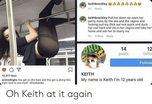 Ass, Fucking, and Hoes: asaae  keithbrockley  w Reply  keithbrockley Pull her down rip open her  panty-hoes by the ass and the vagina and  fucking pull my Dick out real quick and duck  her real hard and cm in her vagina and take her  home and ask her to marry me  6n 2 likes Reply  RU  14  12  follo  posts  Follow  ΚΕΙΤΗ  12,277 likes  My name is Keith I'm 12 years old  animethighs You get on the train and this girl is doing this  right next to you wyd?-@makatoka Oh Keith at it again