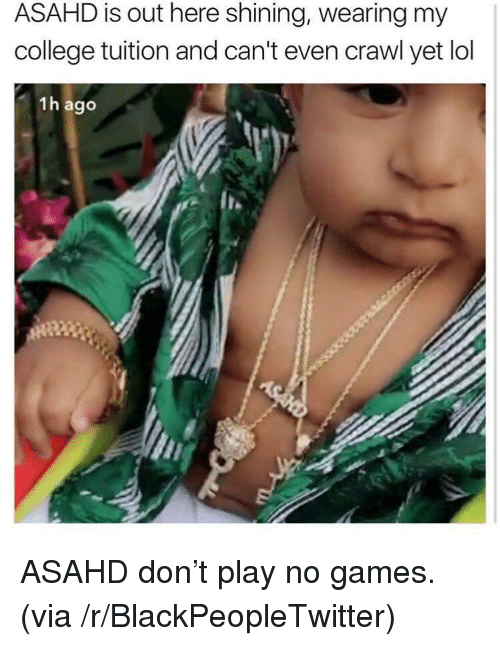 Blackpeopletwitter, College, and Lol: ASAHD is out here shining, wearing my  college tuition and can't even crawl yet lol  1h ago <p>ASAHD don't play no games. (via /r/BlackPeopleTwitter)</p>