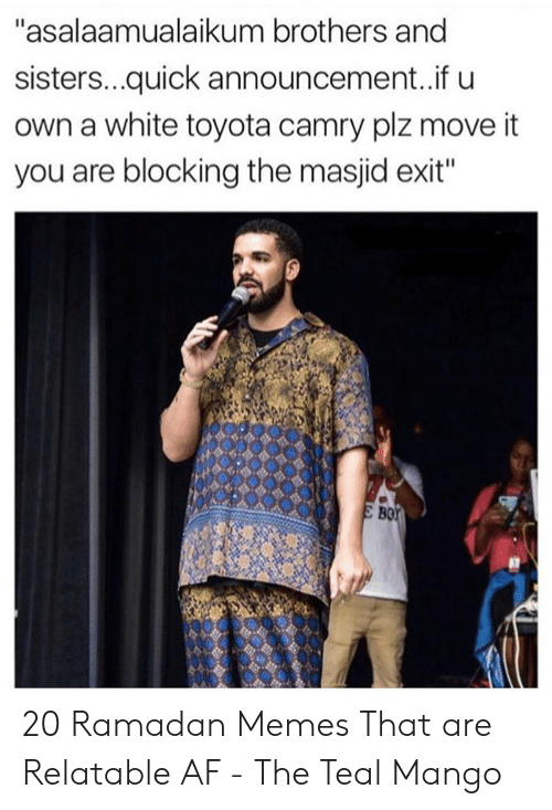 """Af, Memes, and Toyota: """"asalaamualaikum brothers and  sisters...quick announcement..if u  own a white toyota camry plz move it  you are blocking the masjid exit""""  B0 20 Ramadan Memes That are Relatable AF - The Teal Mango"""