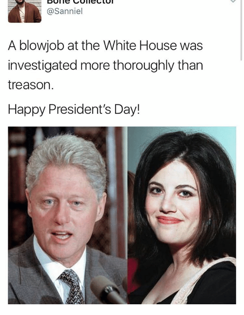 Memes, White House, and Happy: asanniel  A blowjob at the White House was  investigated more thoroughly than  treason.  Happy President's Day!