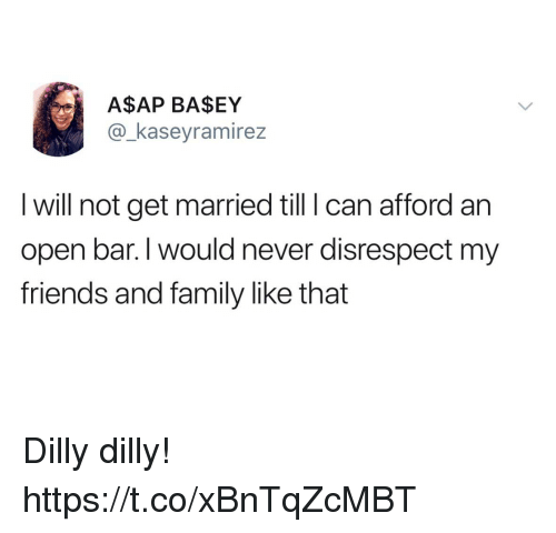 Family, Friends, and Funny: ASAP BASEY  @_kaseyramirez  I will not get married till I can afford an  open bar.I would never disrespect my  friends and family like that Dilly dilly! https://t.co/xBnTqZcMBT