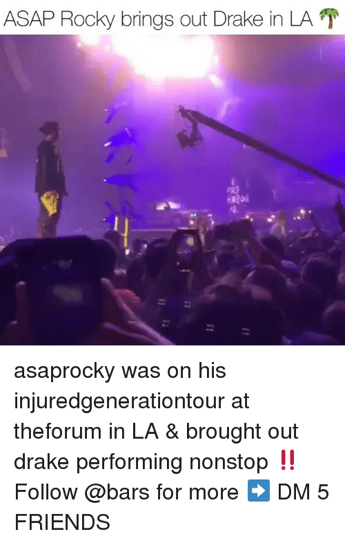 Drake, Friends, and Memes: ASAP Rocky brings out Drake in LA asaprocky was on his injuredgenerationtour at theforum in LA & brought out drake performing nonstop ‼️ Follow @bars for more ➡️ DM 5 FRIENDS