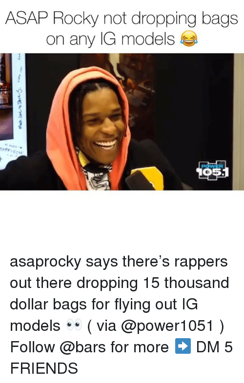 Friends, Memes, and Rocky: ASAP Rocky not dropping bags  on any IG models asaprocky says there's rappers out there dropping 15 thousand dollar bags for flying out IG models 👀 ( via @power1051 ) Follow @bars for more ➡️ DM 5 FRIENDS
