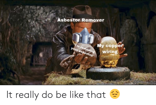 Asbestor Remover My Coppef Wiring It Really Do Be Like That ... on
