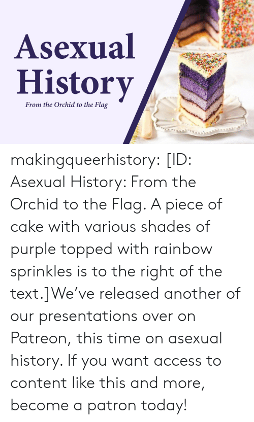 Target, Tumblr, and Access: Asexual  History  From the Orchid to the Flag makingqueerhistory:  [ID: Asexual History: From the Orchid to the Flag. A piece of cake with various shades of purple topped with rainbow sprinkles is to the right of the text.]We've released another of our presentations over on Patreon, this time on asexual history. If you want access to content like this and more, become a patron today!
