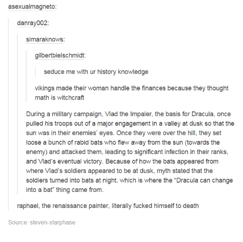 """Dank, Finance, and Fucking: asexualmagneto:  danray002:  simaraknows  gilbertbielschmidt:  seduce me with ur history knowledge  vikings made their woman handle the finances because they thought  math is witchcraft  During a military campaign, Vlad the Impaler, the basis for Dracula, once  pulled his troops out of a major engagement in a valley at dusk so that the  sun was in their enemies' eyes. Once they were over the hill, they set  loose a bunch of rabid bats who flew away from the sun (towards the  enemy) and attacked them, leading to significant infection in their ranks,  and Vlad's eventual victory. Because of how the bats appeared from  where Vlad's soldiers appeared to be at dusk, myth stated that the  soldiers turned into bats at night, which is where the """"Dracula can change  into a bat"""" thing came from.  raphael, the renaissance painter, literally fucked himself to death  Source: Steven-starphase"""