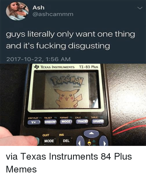 Ash, Fucking, and Memes: Ash  @ashcammm  guys literally only want one thing  and it's fucking disgusting  2017-10-22, 1:56 AM  やTEXAS INSTRUMENTS  TI-83 Plus  STAT PLOT TBLSET FORMAT 3 CALC  TABLE  QUIT  INS  MODE DEL via Texas Instruments 84 Plus Memes
