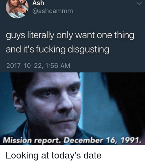 Ash, Fucking, and Marvel Comics: Ash  @ashcammm  guys literally only want one thing  and it's fucking disgusting  2017-10-22, 1:56 AM  Mission report. December 16, 1991. Looking at today's date