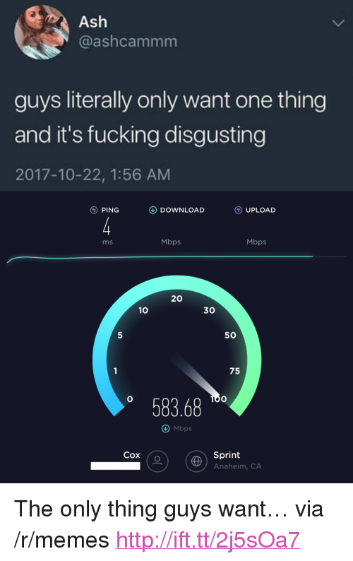 """Ash, Fucking, and Memes: Ash  @ashcammm  guys literally only want one thing  and it's fucking disgusting  2017-10-22, 1:56 AM  PING  DOWNLOAD  UPLOAD  ms  Mbps  Mbps  20  10  30  5  50  75  58368  O Mbps  Cox (o  Sprint  Anaheim, CA <p>The only thing guys want&hellip; via /r/memes <a href=""""http://ift.tt/2j5sOa7"""">http://ift.tt/2j5sOa7</a></p>"""