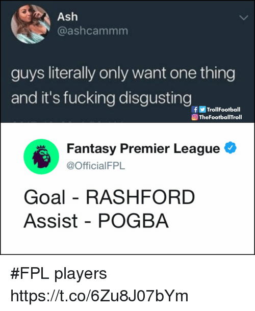 Ash, Football, and Fucking: Ash  @ashcammm  guys literally only want one thing  and it's fucking disgustingtiat  f画Trol!Football  TheFootballTroll  Fantasy Premier League  @OfficialFPL  Goal - RASHFORD  Assist - POGBA #FPL players https://t.co/6Zu8J07bYm