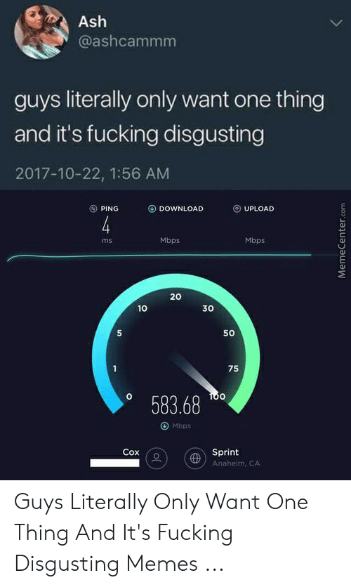 Ash, Memes, and Sprint: Ash  @ashcammm  guys literally only want one thing  and it's fucking disgusting  2017-10-22, 1:56 AM  ⓢPING DOWNLOAD O UPLOAD  Mbps  Mbps  ms  20  30  5  50  75  o 583.68  0  O Mbps  Sprint  Anaheim, CA Guys Literally Only Want One Thing And It's Fucking Disgusting Memes ...