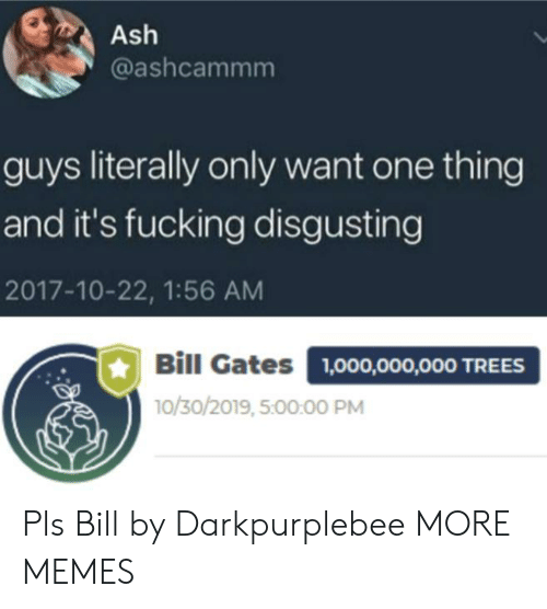 Ash, Bill Gates, and Dank: Ash  @ashcammm  guys literally only want one thing  and it's fucking disgusting  2017-10-22, 1:56 AM  Bill Gates  1,000,000,000 TREES  10/30/2019, 5:00:00 PM Pls Bill by Darkpurplebee MORE MEMES