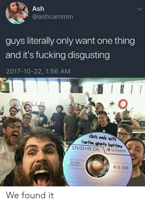 Ash, Fucking, and Hell: Ash  @ashcammm  guys literally only want one thing  and it's fucking disgusting  2017-10-22, 1:56 AM  I  HELL  dark mode vith  custom upvote buttons  DVD+R DL  V Verbatim  OUBLE  LAYER  8.5 GB We found it