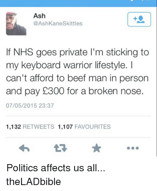 Ash, Beef, and Beef: Ash  AshKaneskittles  If NHS goes private l'm sticking to  my keyboard warrior lifestyle.  can't afford to beef man in person  and pay 1300 for a broken nose  07/05/2015 23:37  1,132  RETWEETS 1,107  FAVOURITES Politics affects us all... theLADbible