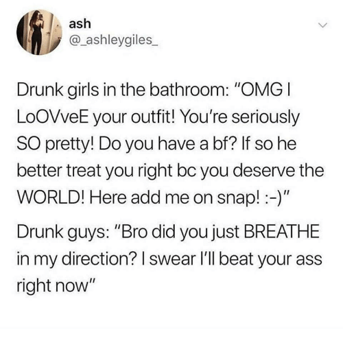 "Ash, Ass, and Drunk: ash  @_ashleygiles  Drunk girls in the bathroom: ""OMGI  LoOVveE your outfit! You're seriously  SO pretty! Do you have a bf? If so he  better treat you right bc you deserve the  WORLD! Here add me on snap!-)""  Drunk guys: ""Bro did you just BREATHE  in my direction? I swear l'll beat your ass  right now"""