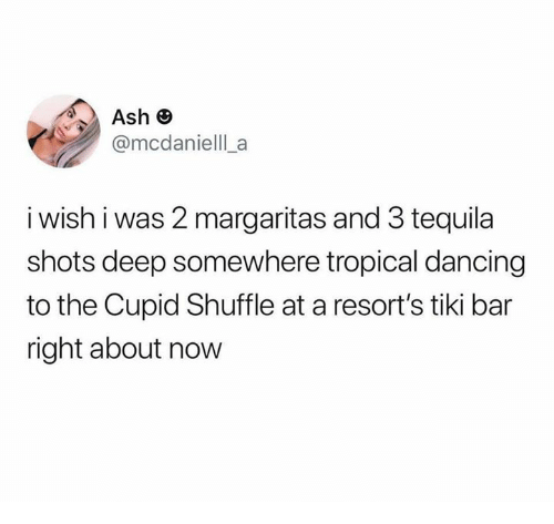 Ash, Dancing, and Dank: Ash e  @mcdanielll a  i wish i was 2 margaritas and 3 tequila  shots deep somewhere tropical dancing  to the Cupid Shuffle at a resort's tiki bar  right about now