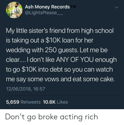 Ash, Money, and School: Ash Money Records  @LightsPlease  TM  My little sister's friend from high school  is taking out a $10K loan for her  wedding with 250 guests. Let me be  clear....I don't like ANY OF YOU enough  to go $10K into debt so you can watch  me say some vows and eat some cake  12/06/2018, 16:57  5,659 Retweets 10.6K Likes Don't go broke acting rich