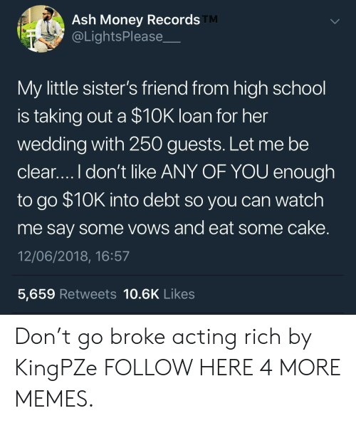 Ash, Dank, and Memes: Ash Money Records  @LightsPlease  TM  My little sister's friend from high school  is taking out a $10K loan for her  wedding with 250 guests. Let me be  clear....I don't like ANY OF YOU enough  to go $10K into debt so you can watch  me say some vows and eat some cake  12/06/2018, 16:57  5,659 Retweets 10.6K Likes Don't go broke acting rich by KingPZe FOLLOW HERE 4 MORE MEMES.