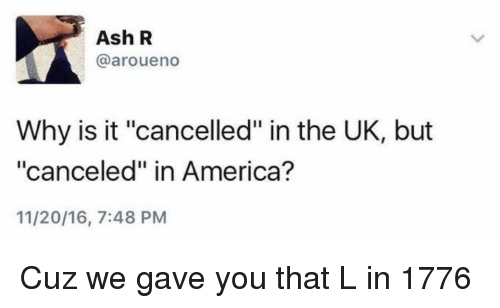 """America, Ash, and Funny: Ash R  @aroueno  Why is it """"cancelled"""" in the UK, but  """"canceled"""" in America?  11/20/16, 7:48 PM Cuz we gave you that L in 1776"""