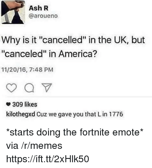 """America, Ash, and Memes: Ash R  @aroueno  Why is it """"cancelled"""" in the UK, but  """"canceled"""" in America?  11/20/16, 7:48 PM  309 likes  kilothegxd Cuz we gave you that Lin 1776 *starts doing the fortnite emote* via /r/memes https://ift.tt/2xHlk50"""