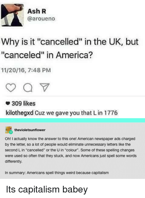 """America, Ash, and Weird: Ash R  @aroueno  Why is it """"cancelled"""" in the UK, but  """"canceled"""" in America?  11/20/16, 7:48 PM  309 likes  kilothegxd Cuz we gave you that Lin 1776  se thevioletsunflower  Oh! I actually know the answer to this one! American newspaper ads charged  by the letter, so a lot of people would eliminate unnecessary letters like the  second L in """"cancelled"""" or the U in """"colour"""". Some of these spelling changes  were used so often that they stuck, and now Americans just spell some words  differently  In summary: Americans spell things weird because capitalism Its capitalism babey"""