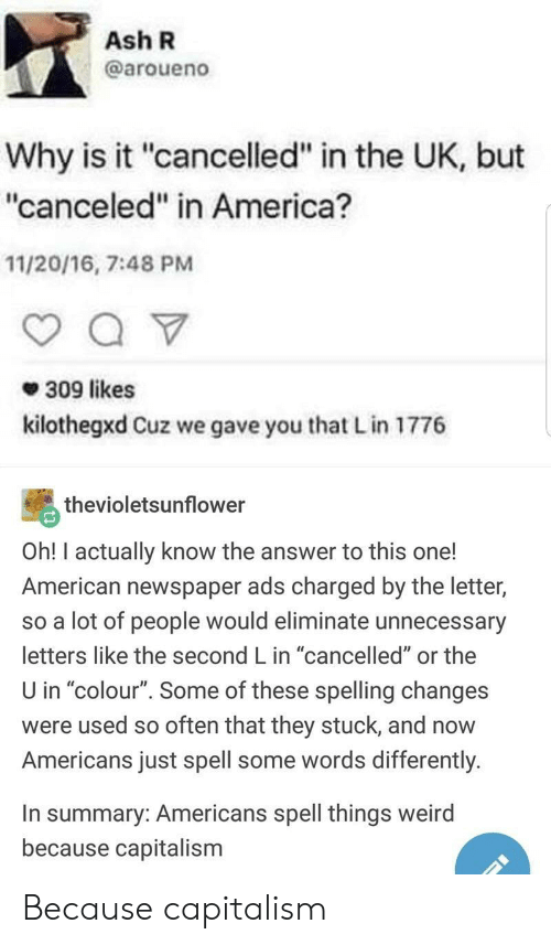 """America, Ash, and Weird: Ash R  @aroueno  Why is it """"cancelled"""" in the UK, but  """"canceled"""" in America?  11/20/16, 7:48 PMM  309 likes  kilothegxd Cuz we gave you that L in 1776  thevioletsunflower  Oh! I actually know the answer to this one!  American newspaper ads charged by the letter,  so a lot of people would eliminate unnecessary  letters like the second L in """"cancelled"""" or the  U in """"colour"""". Some of these spelling changes  were used so often that they stuck, and now  Americans just spell some words differently  In summary: Americans spell things weird  because capitalism Because capitalism"""