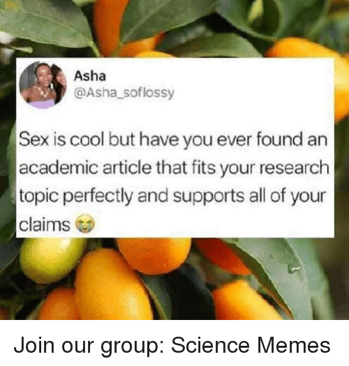 Memes, Sex, and Cool: Asha  @Asha_ soflossy  Sex is cool but have you ever found an  academic article that fits your research  topic perfectly and supports all of your  claims Join our group: Science Memes
